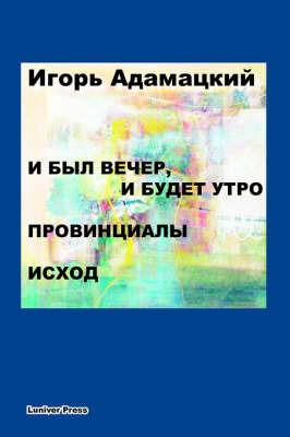I Byl Vecher, I Budet Utro. Provintsialy. Iskhod. by Igor Adamatzky