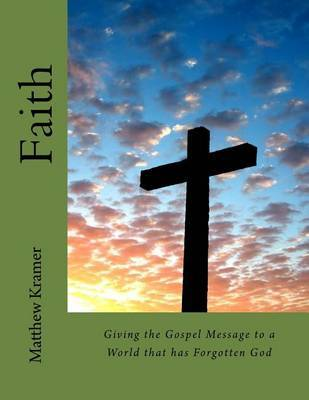 Faith: Giving the Gospel Message to a World That Has Forgotten God by Matthew David Kramer image