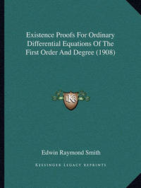 Existence Proofs for Ordinary Differential Equations of the First Order and Degree (1908) by Edwin Raymond Smith