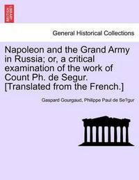 Napoleon and the Grand Army in Russia; Or, a Critical Examination of the Work of Count PH. de Segur. [Translated from the French.] by Gaspard Gourgaud