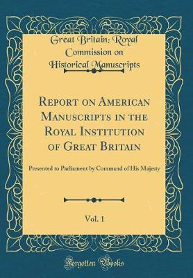 Report on American Manuscripts in the Royal Institution of Great Britain, Vol. 1 by Great Britain. Royal Commis Manuscripts