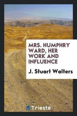 Mrs. Humphry Ward, Her Work and Influence by J Stuart Walters