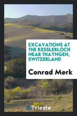 Excavations at the Kesslerloch Near Thayngen, Switzerland by Conrad Merk