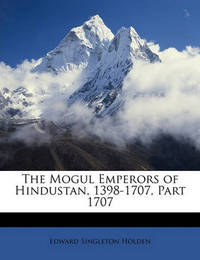 The Mogul Emperors of Hindustan, 1398-1707, Part 1707 by Edward Singleton Holden