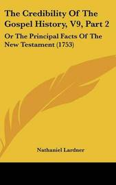 The Credibility of the Gospel History, V9, Part 2: Or the Principal Facts of the New Testament (1753) by Nathaniel Lardner