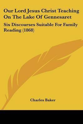 Our Lord Jesus Christ Teaching On The Lake Of Gennesaret: Six Discourses Suitable For Family Reading (1868) by Charles Baker
