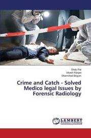 Crime and Catch - Solved Medico Legal Issues by Forensic Radiology by Rai Shalu