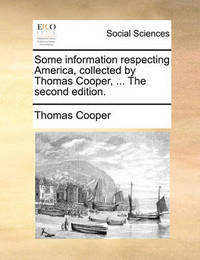 Some Information Respecting America, Collected by Thomas Cooper, ... the Second Edition by Thomas Cooper