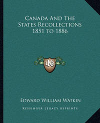 Canada and the States Recollections 1851 to 1886 by Edward William Watkin