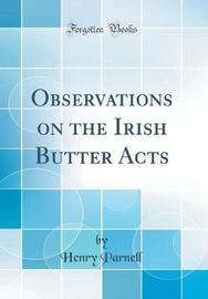 Observations on the Irish Butter Acts (Classic Reprint) by Henry Parnell image
