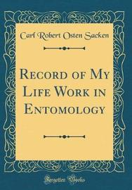 Record of My Life Work in Entomology (Classic Reprint) by Carl Robert Osten-Sacken
