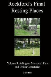Rockford's Final Resting Places: Volume 3: Arlington Memorial Park and Union Cemeteries by Gary Hill