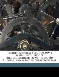Kleines Wilhelm Busch Album: Sammlung Lustiger Bildergeschichten Mit Etwa 450 Bildern Und Farbigem Selbstportrait by Wilhelm Busch
