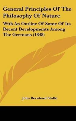 General Principles of the Philosophy of Nature: With an Outline of Some of Its Recent Developments Among the Germans (1848) by John Bernhard Stallo