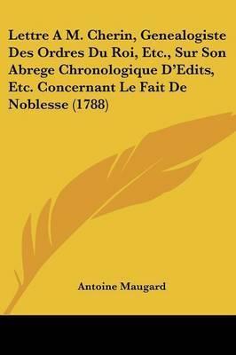 Lettre A M. Cherin, Genealogiste Des Ordres Du Roi, Etc., Sur Son Abrege Chronologique D'Edits, Etc. Concernant Le Fait De Noblesse (1788) by Antoine Maugard