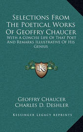 Selections from the Poetical Works of Geoffry Chaucer: With a Concise Life of That Poet and Remarks Illustrative of His Genius by Geoffry Chaucer