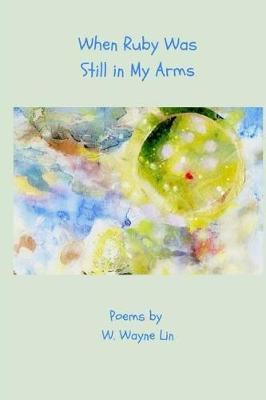 When Ruby Was Still in My Arms by W Wayne Lin