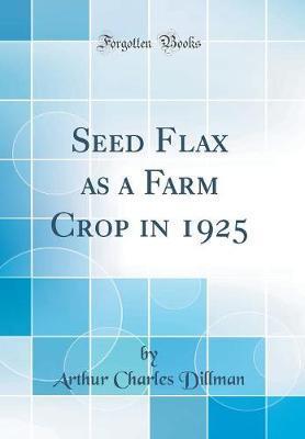 Seed Flax as a Farm Crop in 1925 (Classic Reprint) by Arthur Charles Dillman