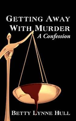 Getting Away with Murder: A Confession by Betty Lynne Hull image