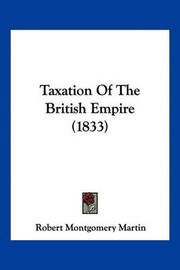 Taxation of the British Empire (1833) by Robert Montgomery Martin