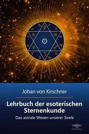 Lehrbuch Der Esoterischen Sternenkunde: Das Astrale Wesen Unserer Seele by Johan Von Kirschner image