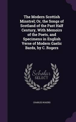 The Modern Scottish Minstrel; Or, the Songs of Scotland of the Past Half Century, with Memoirs of the Poets, and Specimens in English Verse of Modern Gaelic Bards, by C. Rogers by Charles Rogers