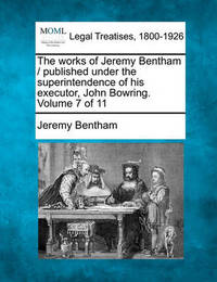 The Works of Jeremy Bentham / Published Under the Superintendence of His Executor, John Bowring. Volume 7 of 11 by Jeremy Bentham