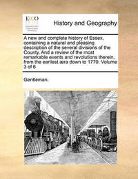 A New and Complete History of Essex, Containing a Natural and Pleasing Description of the Several Divisions of the County, and a Review of the Most Remarkable Events and Revolutions Therein, from the Earliest Aera Down to 1770. Volume 3 of 6 by Gentleman