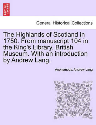The Highlands of Scotland in 1750. from Manuscript 104 in the King's Library, British Museum. with an Introduction by Andrew Lang. by * Anonymous