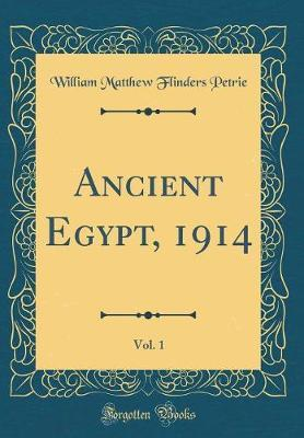 Ancient Egypt, 1914, Vol. 1 (Classic Reprint) by William Matthew Flinders Petrie