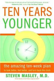 Ten Years Younger: The Amazing Ten-Week Plan to Look Better, Feel Better, and Turn Back the Clock by Steven Masley, M.D.