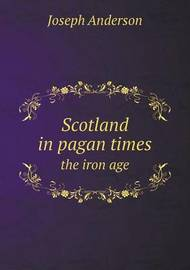 Scotland in Pagan Times the Iron Age by Joseph Anderson (Norfolk State University California State University, Sacramento Norfolk State University California State University, Sacramento Nor