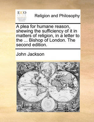 A Plea for Humane Reason, Shewing the Sufficiency of It in Matters of Religion, in a Letter to the ... Bishop of London. the Second Edition by John Jackson