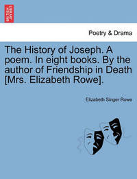 The History of Joseph. a Poem. in Eight Books. by the Author of Friendship in Death [Mrs. Elizabeth Rowe]. by Elizabeth Singer Hunt