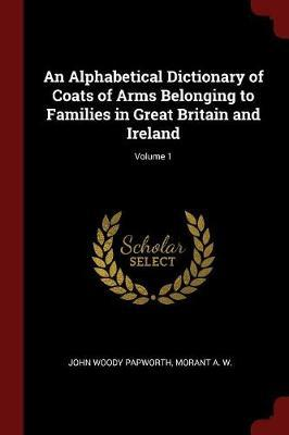 An Alphabetical Dictionary of Coats of Arms Belonging to Families in Great Britain and Ireland; Volume 1 by John Woody Papworth
