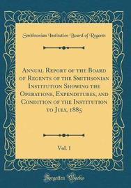 Annual Report of the Board of Regents of the Smithsonian Institution Showing the Operations, Expenditures, and Condition of the Institution to July, 1885, Vol. 1 (Classic Reprint) by Smithsonian Institution Board O Regents image