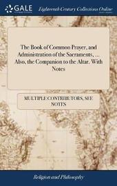 The Book of Common Prayer, and Administration of the Sacraments, ... Also, the Companion to the Altar. with Notes by Multiple Contributors image