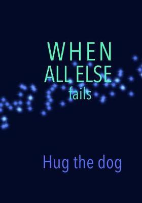 When All Else fails Hug the dog by Madison Leigh