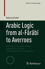 Arabic Logic from al-Farabi to Averroes by Saloua Chatti