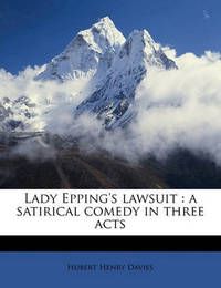 Lady Epping's Lawsuit: A Satirical Comedy in Three Acts by Hubert Henry Davies
