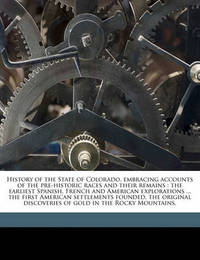 History of the State of Colorado, Embracing Accounts of the Pre-Historic Races and Their Remains: The Earliest Spanish, French and American Explorations ... the First American Settlements Founded, the Original Discoveries of Gold in the Rocky Mountains, by Frank Hall