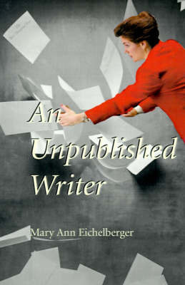 An Unpublished Writer by Mary Ann Eichelberger