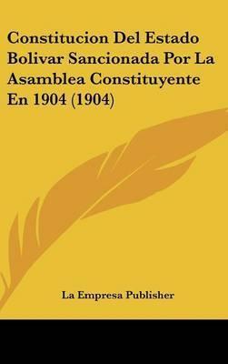 Constitucion del Estado Bolivar Sancionada Por La Asamblea Constituyente En 1904 (1904) by Empresa Publisher La Empresa Publisher