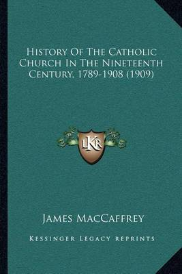 History of the Catholic Church in the Nineteenth Century, 1789-1908 (1909) by James MacCaffrey