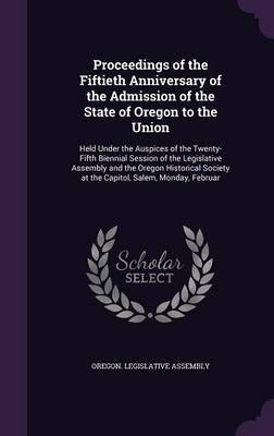 Proceedings of the Fiftieth Anniversary of the Admission of the State of Oregon to the Union image