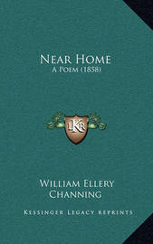 Near Home: A Poem (1858) by William Ellery Channing
