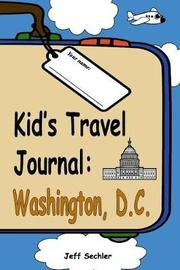 Kid's Travel Journal - Washington, D.C by Jeff Sechler