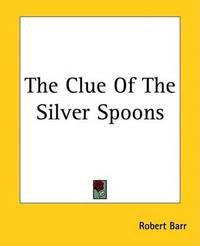 The Clue Of The Silver Spoons by Robert Barr
