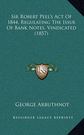 Sir Robert Peel's Act of 1844, Regulating the Issue of Bank Notes, Vindicated (1857) by George Arbuthnot