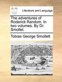 The Adventures of Roderick Random. in Two Volumes. by Dr. Smollet. by Tobias George Smollett